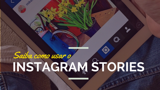Saiba Como Usar o Instagram Stories e Aumente Seu Engajamento